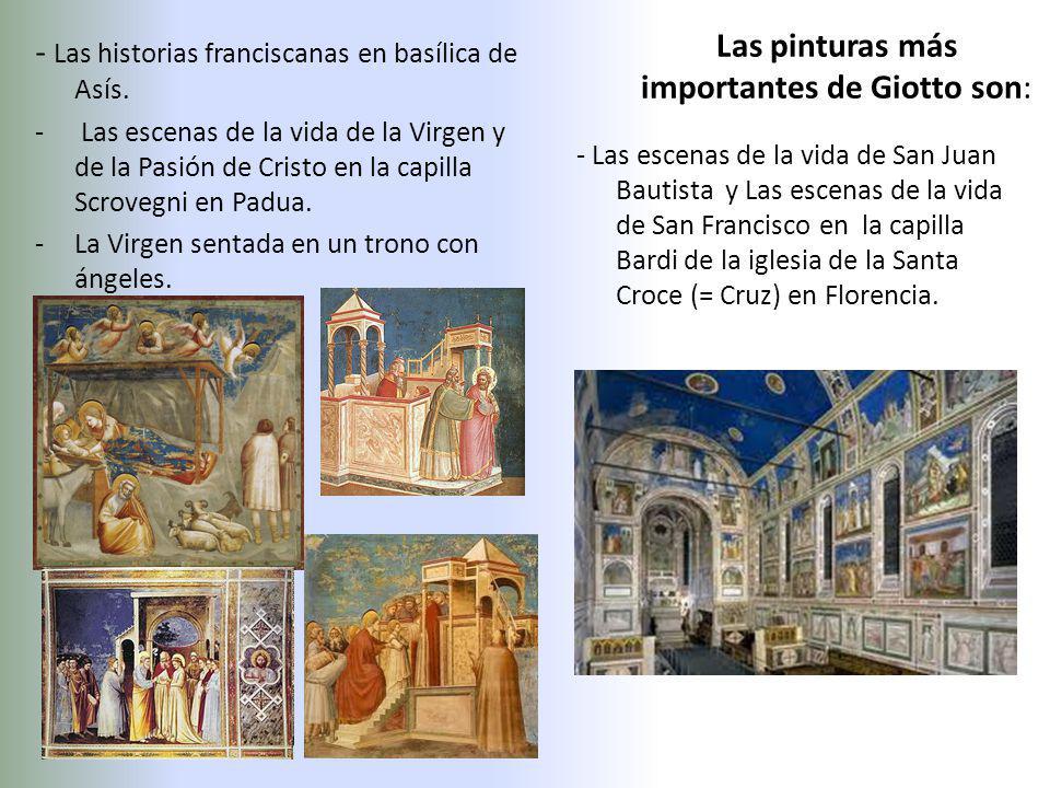 Las pinturas más importantes de Giotto son: - Las historias franciscanas en basílica de Asís. - Las escenas de la vida de la Virgen y de la Pasión de