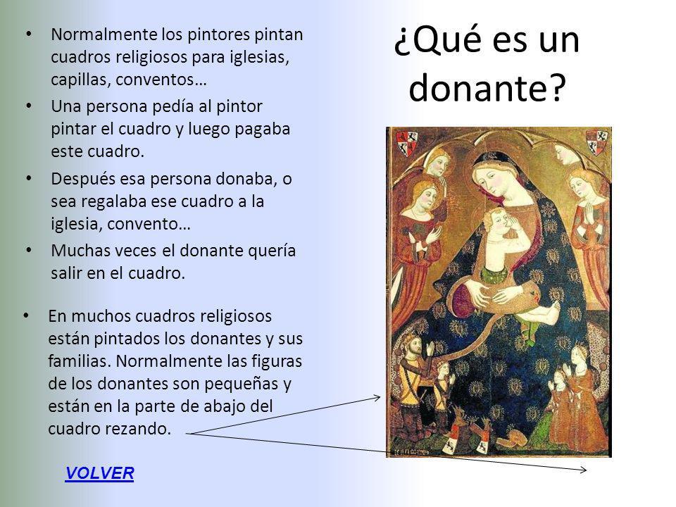 ¿Qué es un donante? Normalmente los pintores pintan cuadros religiosos para iglesias, capillas, conventos… Una persona pedía al pintor pintar el cuadr