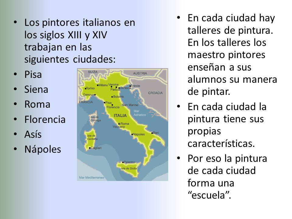 Los pintores italianos en los siglos XIII y XIV trabajan en las siguientes ciudades: Pisa Siena Roma Florencia Asís Nápoles En cada ciudad hay talleres de pintura.