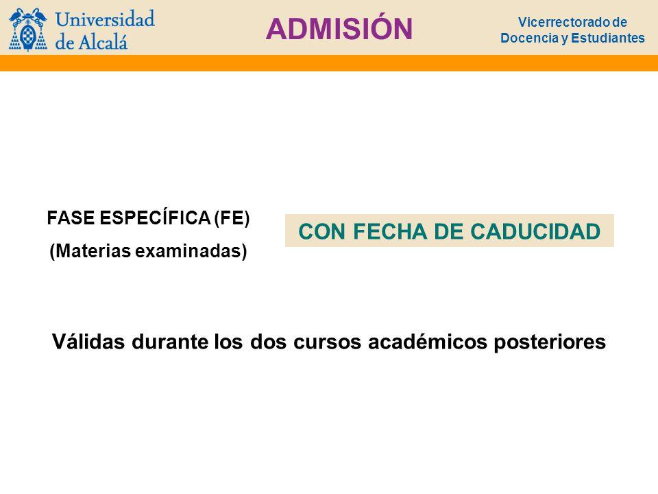 Vicerrectorado de Docencia y Estudiantes ADMISIÓN FASE ESPECÍFICA (FE) (Materias examinadas) CON FECHA DE CADUCIDAD Válidas durante los dos cursos aca