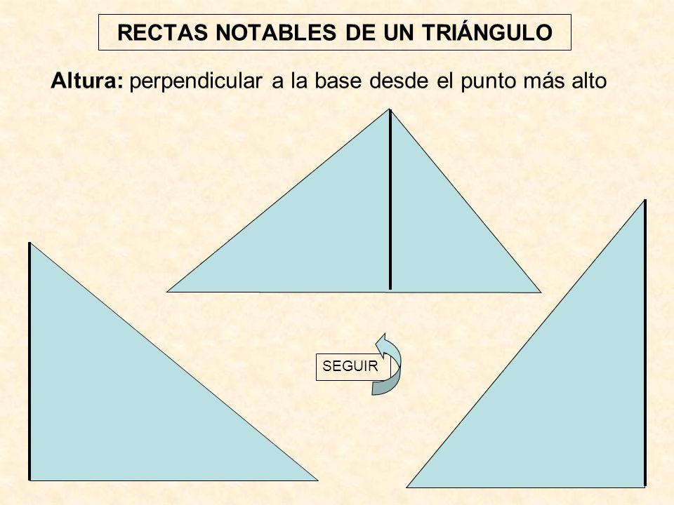 RECTAS NOTABLES DE UN TRIÁNGULO Altura: perpendicular a la base desde el punto más alto SEGUIR
