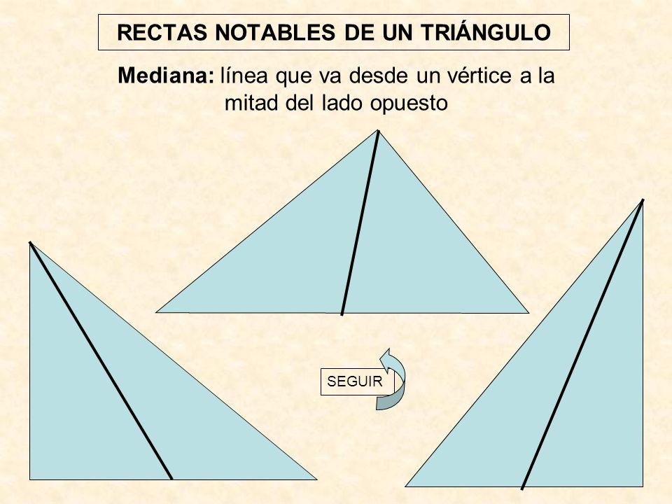 RECTAS NOTABLES DE UN TRIÁNGULO Mediana: línea que va desde un vértice a la mitad del lado opuesto SEGUIR