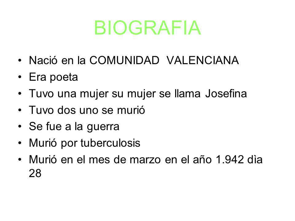 BIOGRAFIA Nació en la COMUNIDAD VALENCIANA Era poeta Tuvo una mujer su mujer se llama Josefina Tuvo dos uno se murió Se fue a la guerra Murió por tuberculosis Murió en el mes de marzo en el año 1.942 dìa 28
