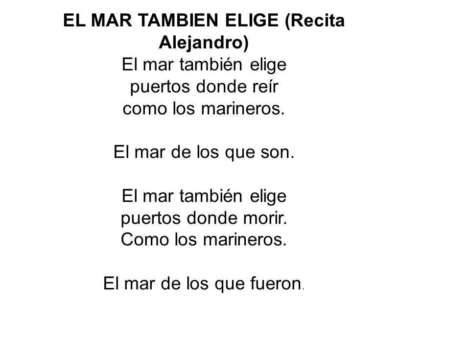 EL MAR TAMBIEN ELIGE (Recita Alejandro) El mar también elige puertos donde reír como los marineros.