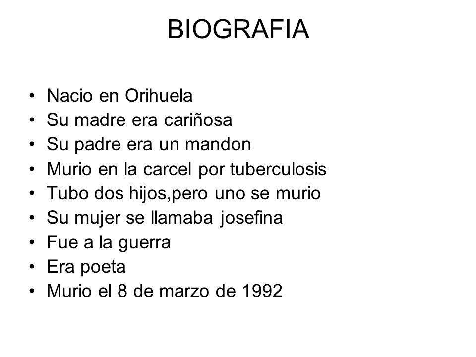 BIOGRAFIA Nacio en Orihuela Su madre era cariñosa Su padre era un mandon Murio en la carcel por tuberculosis Tubo dos hijos,pero uno se murio Su mujer se llamaba josefina Fue a la guerra Era poeta Murio el 8 de marzo de 1992