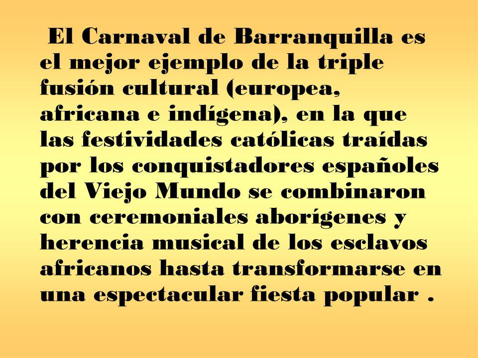 El Carnaval de Barranquilla es el mejor ejemplo de la triple fusión cultural (europea, africana e indígena), en la que las festividades católicas traídas por los conquistadores españoles del Viejo Mundo se combinaron con ceremoniales aborígenes y herencia musical de los esclavos africanos hasta transformarse en una espectacular fiesta popular.