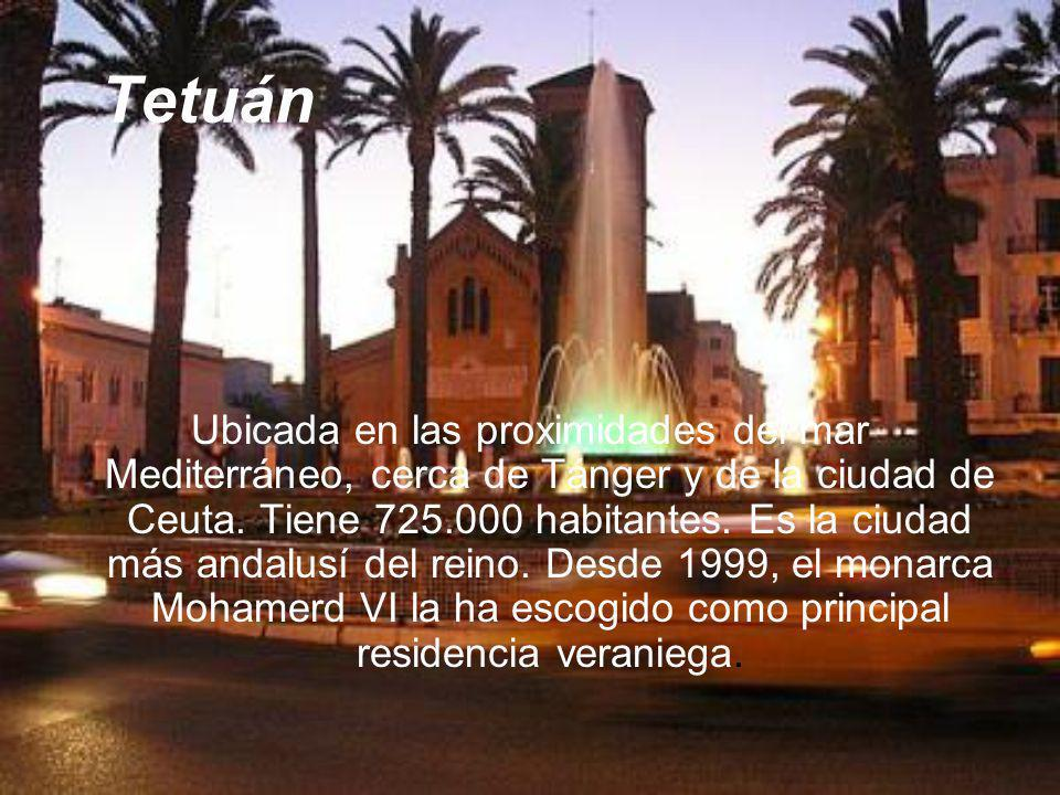 Tetuán Ubicada en las proximidades del mar Mediterráneo, cerca de Tánger y de la ciudad de Ceuta. Tiene 725.000 habitantes. Es la ciudad más andalusí