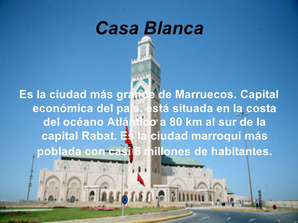 Casa Blanca Es la ciudad más grande de Marruecos. Capital económica del país, está situada en la costa del océano Atlántico a 80 km al sur de la capit