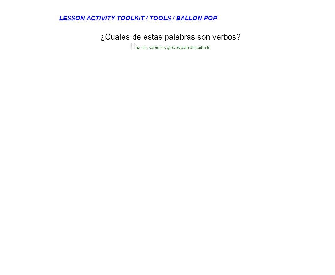 Cantar Ver Coche Casa ¿Cuales de estas palabras son verbos? H az clic sobre los globos para descubrirlo LESSON ACTIVITY TOOLKIT / TOOLS / BALLON POP