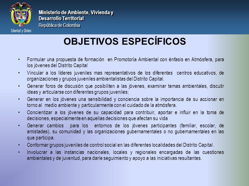 PRESIDENCIA DE LA REPÚBLICA Ministerio de Ambiente, Vivienda y Desarrollo Territorial Ministerio de Ambiente, Vivienda y Desarrollo Territorial República de Colombia Ministerio de Ambiente, Vivienda y Desarrollo Territorial República de Colombia POBLACIÓN OBJETIVO 1.000 Jóvenes entre 15 y 26 años que: Estar, cursando grado noveno (9), décimo (10) u once (11), o carreras universitarias en el área ambiental o humanística como Ciencias Políticas, Filosofía, Antropología, Derecho, Sociología, Licenciatura en ciencias sociales, en Instituciones educativas públicas o privadas del Distrito Capital.