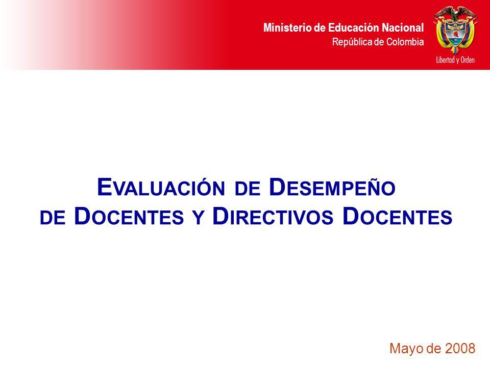 Ministerio de Educación Nacional República de Colombia E VALUACIÓN DE D ESEMPEÑO DE D OCENTES Y D IRECTIVOS D OCENTES Mayo de 2008