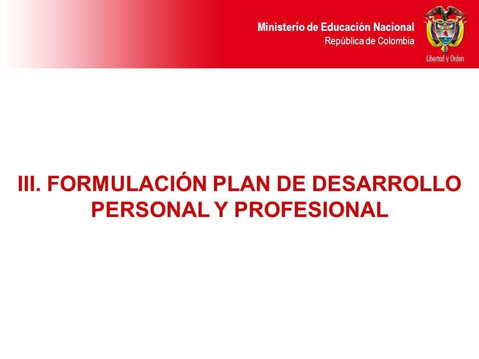 Ministerio de Educación Nacional República de Colombia III. FORMULACIÓN PLAN DE DESARROLLO PERSONAL Y PROFESIONAL