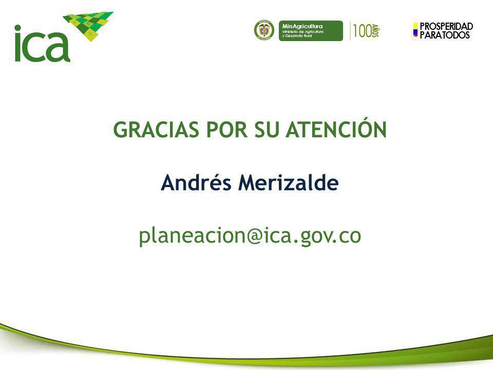 PROSPERIDAD PARA TODOS MinAgricultura Ministerio de Agricultura y Desarrollo Rural GRACIAS POR SU ATENCIÓN Andrés Merizalde planeacion@ica.gov.co