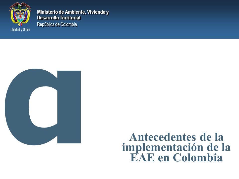 Ministerio de Ambiente, Vivienda y Desarrollo Territorial República de Colombia Ministerio de Ambiente, Vivienda y Desarrollo Territorial República de Colombia ANTECEDENTES DEFINICIÓN DE EAE PARA COLOMBIA AMBITO DE APLICACIÓN EN COLOMBIA PILARES FUNDAMENTALES INTEGRACIÓN EN LA PLANIFICACIÓN CRITERIOS DE DECISIÓN MOMENTOS CLAVE DE DECISIÓN