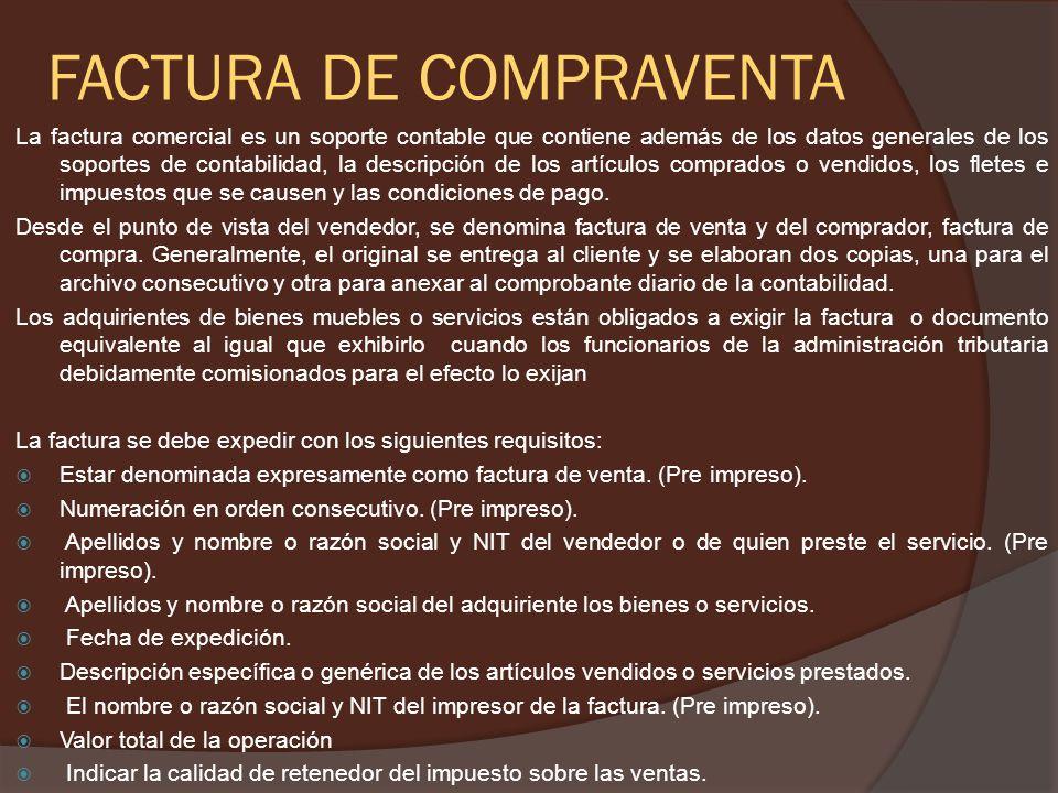 FACTURA DE COMPRAVENTA La factura comercial es un soporte contable que contiene además de los datos generales de los soportes de contabilidad, la descripción de los artículos comprados o vendidos, los fletes e impuestos que se causen y las condiciones de pago.