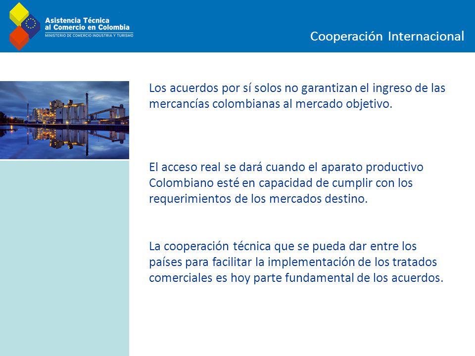 Cooperación Internacional Los acuerdos por sí solos no garantizan el ingreso de las mercancías colombianas al mercado objetivo. El acceso real se dará