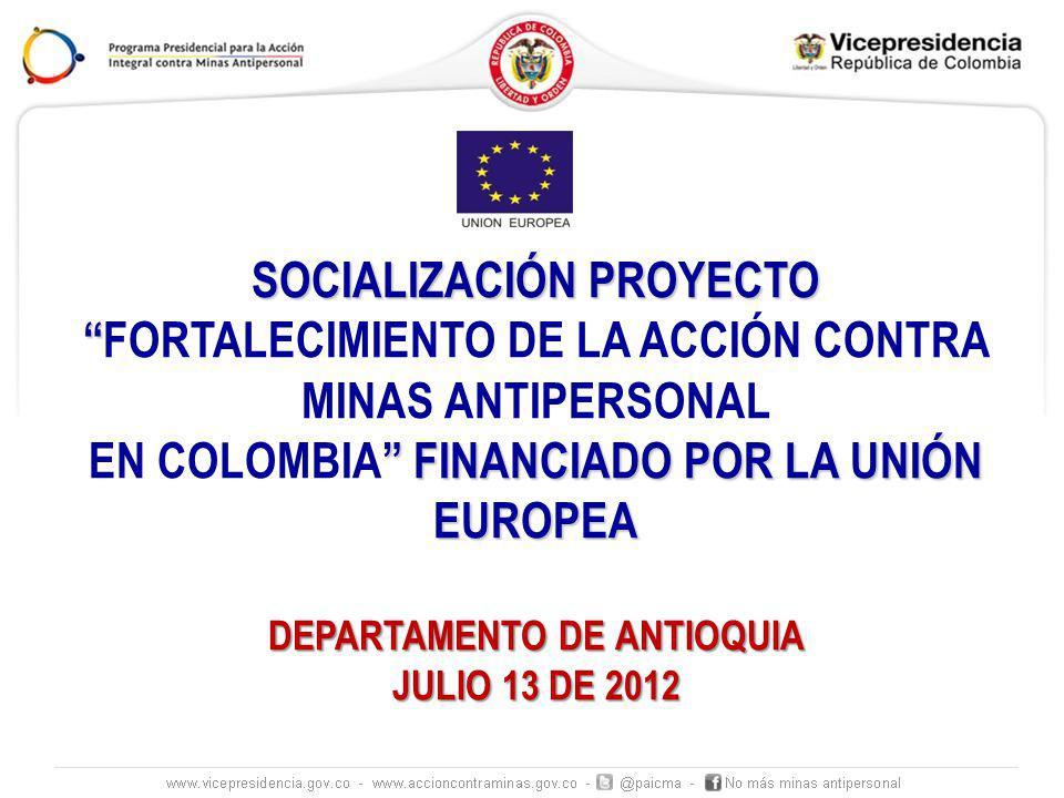 SOCIALIZACIÓN PROYECTO FORTALECIMIENTO DE LA ACCIÓN CONTRA MINAS ANTIPERSONAL FINANCIADO POR LA UNIÓN EUROPEA EN COLOMBIA FINANCIADO POR LA UNIÓN EUROPEA DEPARTAMENTO DE ANTIOQUIA JULIO 13 DE 2012