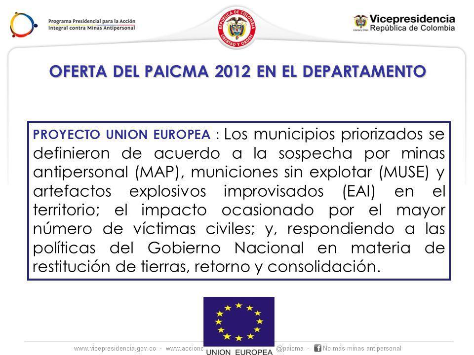 OFERTA DEL PAICMA 2012 EN EL DEPARTAMENTO PROYECTO UNION EUROPEA : Los municipios priorizados se definieron de acuerdo a la sospecha por minas antipersonal (MAP), municiones sin explotar (MUSE) y artefactos explosivos improvisados (EAI) en el territorio; el impacto ocasionado por el mayor número de víctimas civiles; y, respondiendo a las políticas del Gobierno Nacional en materia de restitución de tierras, retorno y consolidación.