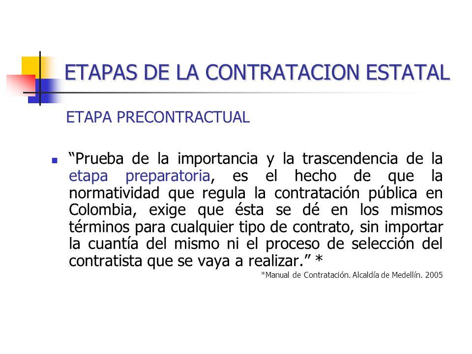 ETAPAS DE LA CONTRATACION ESTATAL ETAPA PRECONTRACTUAL Prueba de la importancia y la trascendencia de la etapa preparatoria, es el hecho de que la normatividad que regula la contratación pública en Colombia, exige que ésta se dé en los mismos términos para cualquier tipo de contrato, sin importar la cuantía del mismo ni el proceso de selección del contratista que se vaya a realizar.