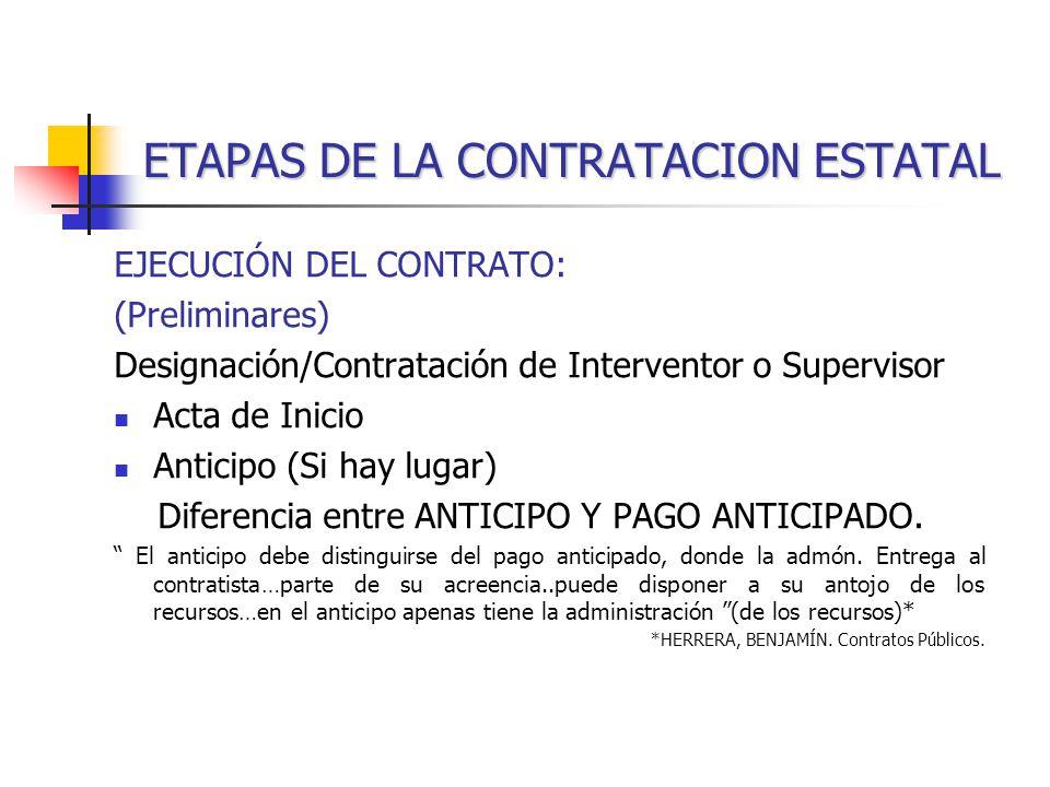 ETAPAS DE LA CONTRATACION ESTATAL EJECUCIÓN DEL CONTRATO: (Preliminares) Designación/Contratación de Interventor o Supervisor Acta de Inicio Anticipo (Si hay lugar) Diferencia entre ANTICIPO Y PAGO ANTICIPADO.