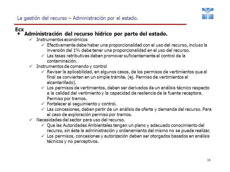 16 La gestión del recurso – Administración por el estado. Ecx Administración del recurso hídrico por parte del estado. Instrumentos económicos Efectiv