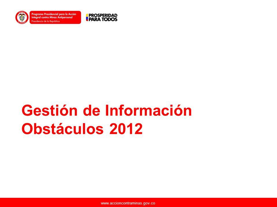 www.accioncontraminas.gov.co Gestión de Información Obstáculos 2012