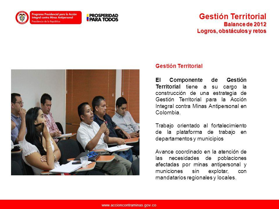 www.accioncontraminas.gov.co Gestión Territorial Balance de 2012 Logros, obstáculos y retos Gestión Territorial El Componente de Gestión Territorial t