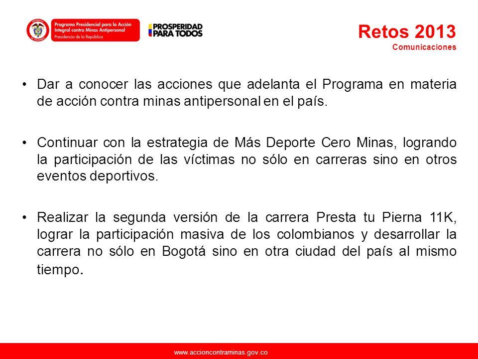 www.accioncontraminas.gov.co Retos 2013 Comunicaciones Dar a conocer las acciones que adelanta el Programa en materia de acción contra minas antiperso