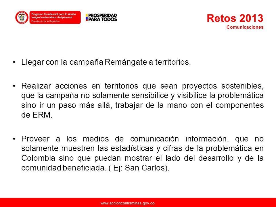 www.accioncontraminas.gov.co Retos 2013 Comunicaciones Llegar con la campaña Remángate a territorios. Realizar acciones en territorios que sean proyec