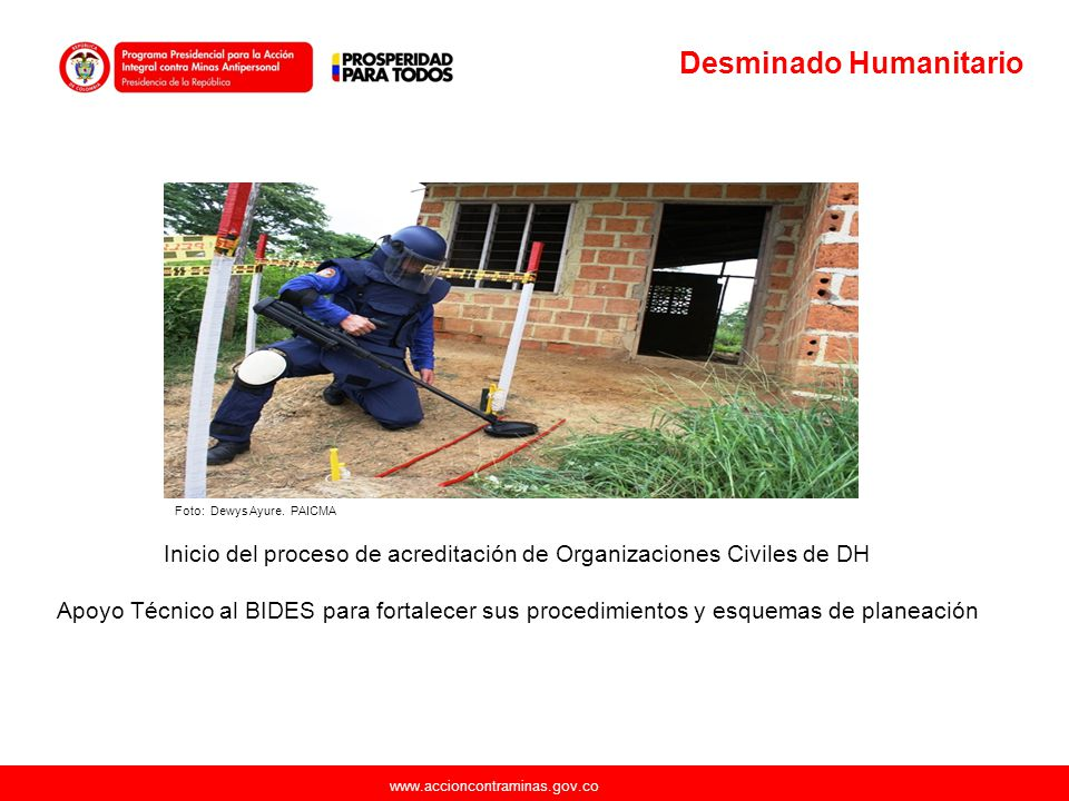 www.accioncontraminas.gov.co Desminado Humanitario Inicio del proceso de acreditación de Organizaciones Civiles de DH Apoyo Técnico al BIDES para fort