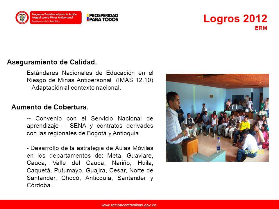 www.accioncontraminas.gov.co Logros 2012 ERM Aseguramiento de Calidad. Estándares Nacionales de Educación en el Riesgo de Minas Antipersonal (IMAS 12.