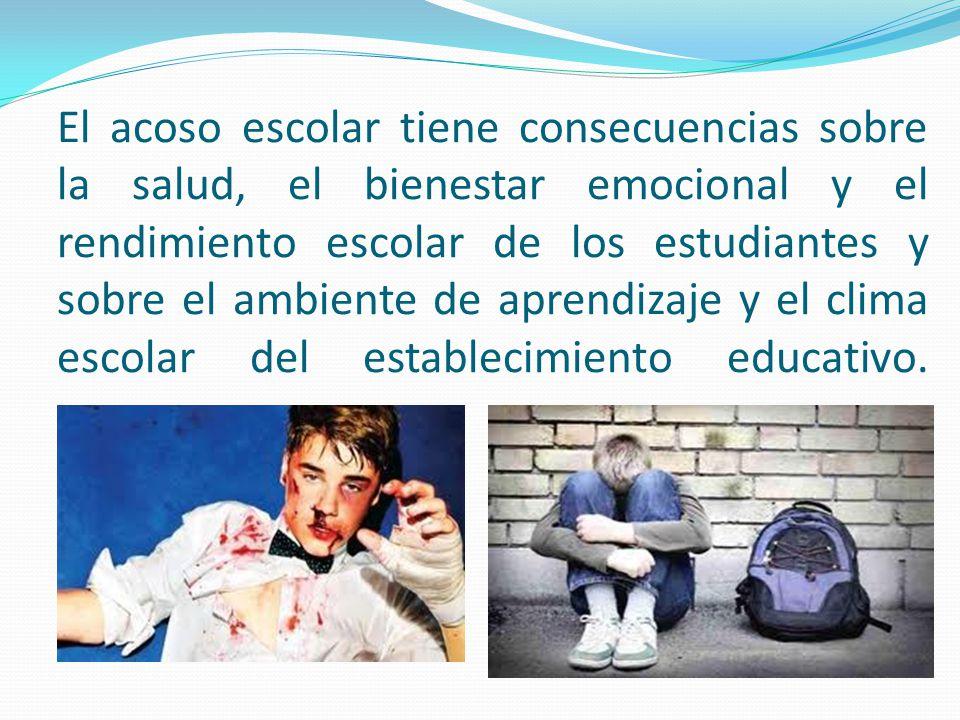El acoso escolar tiene consecuencias sobre la salud, el bienestar emocional y el rendimiento escolar de los estudiantes y sobre el ambiente de aprendi