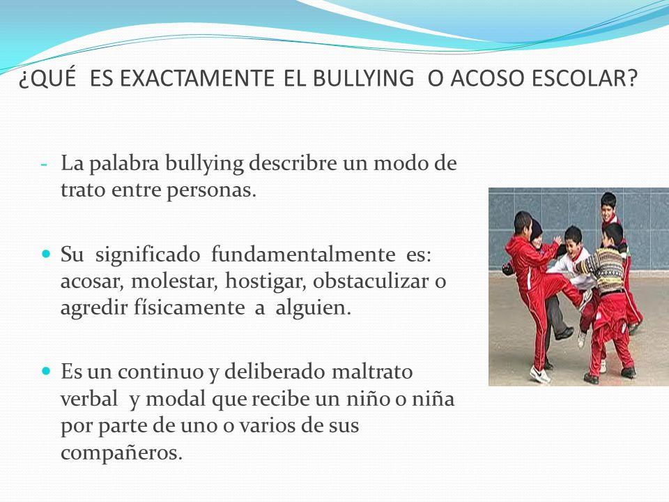 ¿QUÉ ES EXACTAMENTE EL BULLYING O ACOSO ESCOLAR? - La palabra bullying describre un modo de trato entre personas. Su significado fundamentalmente es: