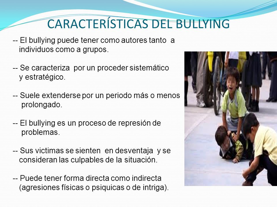 CARACTERÍSTICAS DEL BULLYING -- El bullying puede tener como autores tanto a individuos como a grupos. -- Se caracteriza por un proceder sistemático y