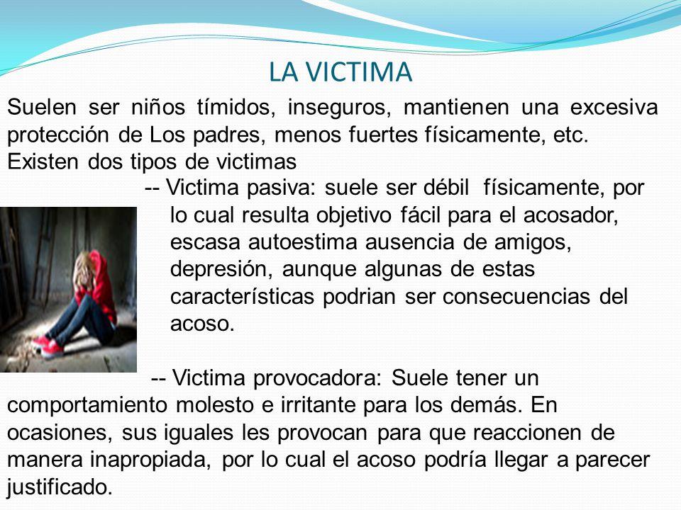 LA VICTIMA Suelen ser niños tímidos, inseguros, mantienen una excesiva protección de Los padres, menos fuertes físicamente, etc. Existen dos tipos de