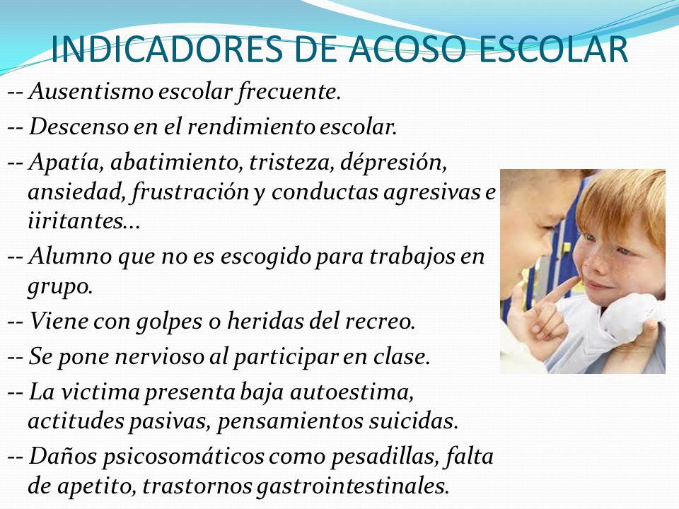 INDICADORES DE ACOSO ESCOLAR -- Ausentismo escolar frecuente. -- Descenso en el rendimiento escolar. -- Apatía, abatimiento, tristeza, dépresión, ansi