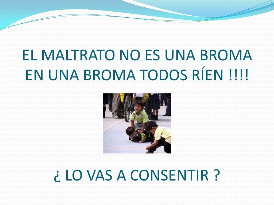 EL MALTRATO NO ES UNA BROMA EN UNA BROMA TODOS RÍEN !!!! ¿ LO VAS A CONSENTIR ?