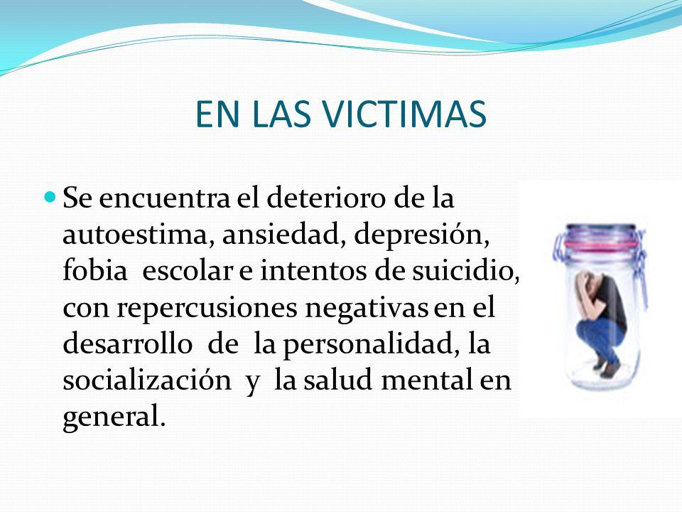 EN LAS VICTIMAS Se encuentra el deterioro de la autoestima, ansiedad, depresión, fobia escolar e intentos de suicidio, con repercusiones negativas en