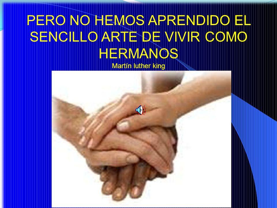 PERO NO HEMOS APRENDIDO EL SENCILLO ARTE DE VIVIR COMO HERMANOS Martín luther king