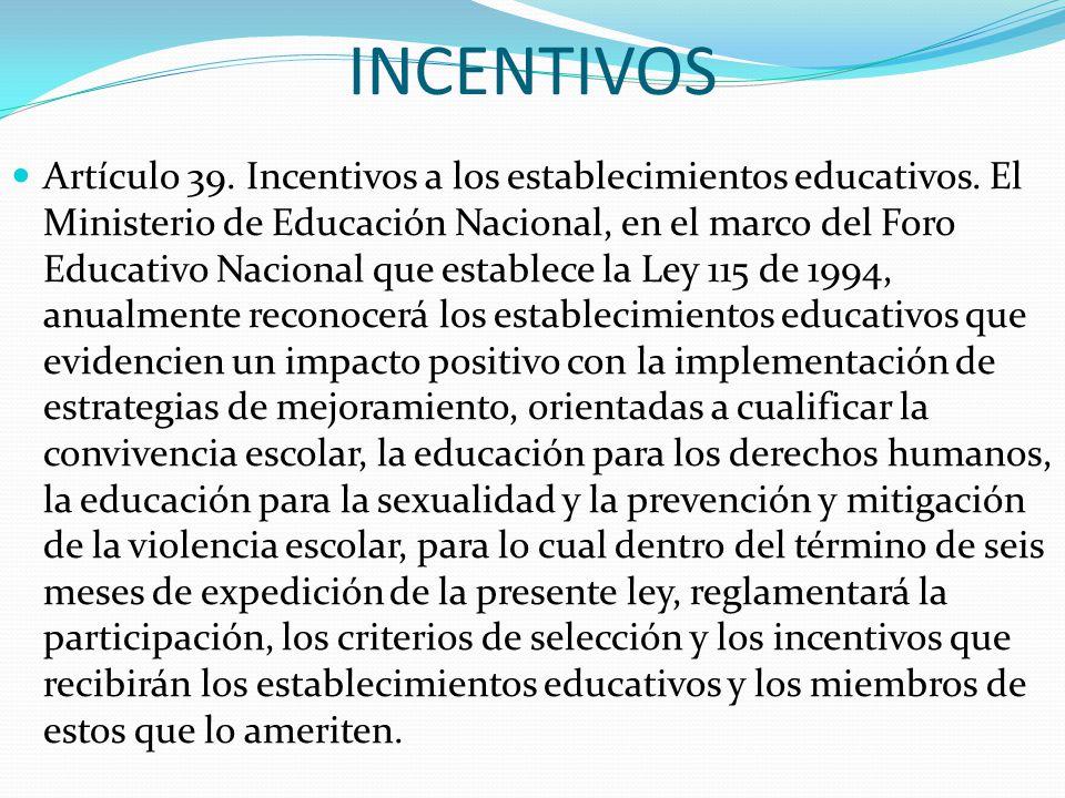 INCENTIVOS Artículo 39. Incentivos a los establecimientos educativos. El Ministerio de Educación Nacional, en el marco del Foro Educativo Nacional que
