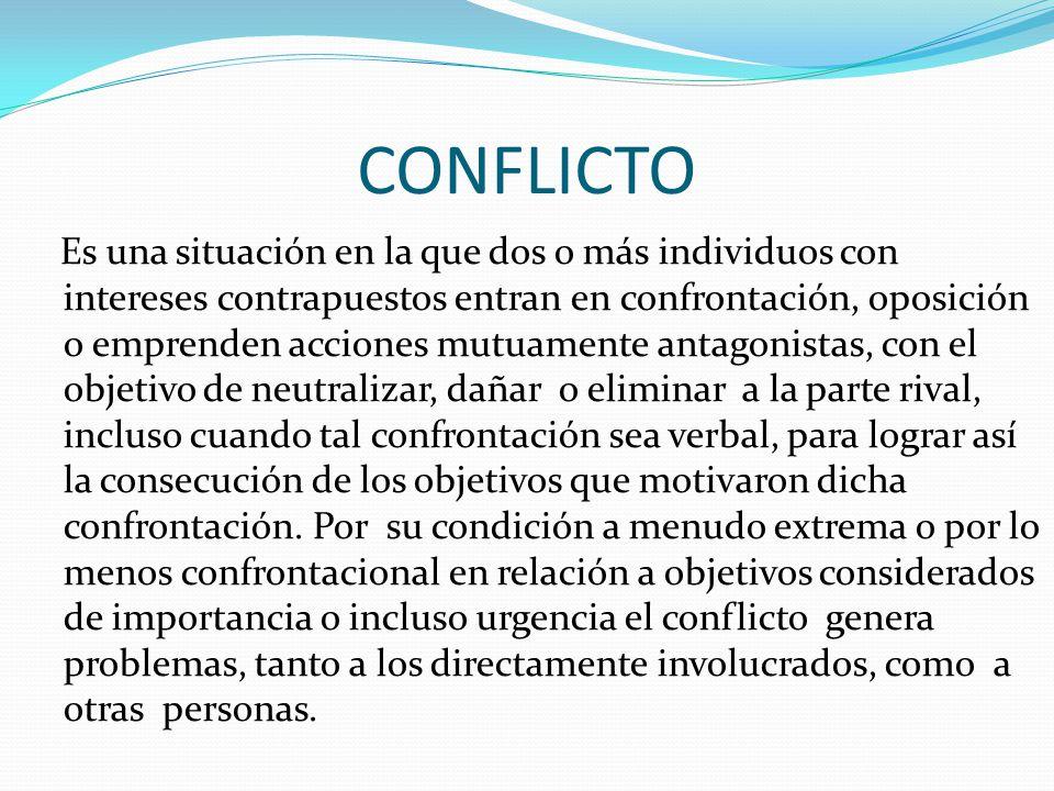 CONFLICTO Es una situación en la que dos o más individuos con intereses contrapuestos entran en confrontación, oposición o emprenden acciones mutuamen