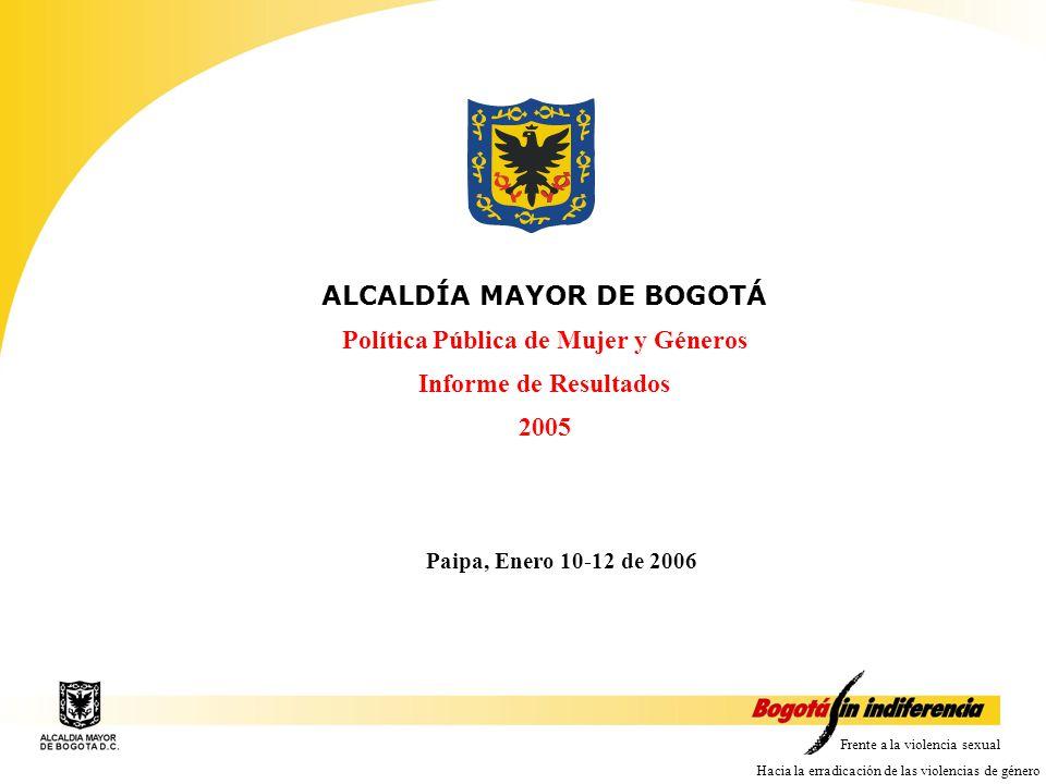 Frente a la violencia sexual Hacia la erradicación de las violencias de género ALCALDÍA MAYOR DE BOGOTÁ Política Pública de Mujer y Géneros Informe de Resultados 2005 Paipa, Enero 10-12 de 2006