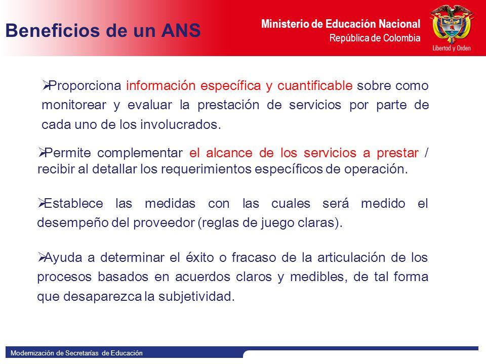 Modernización de Secretarías de Educación Ministerio de Educación Nacional República de Colombia Beneficios de un ANS Ayuda a determinar el éxito o fracaso de la articulación de los procesos basados en acuerdos claros y medibles, de tal forma que desaparezca la subjetividad.