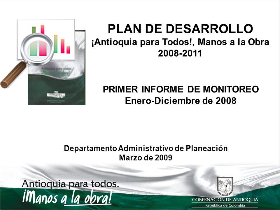 PLAN DE DESARROLLO ¡Antioquia para Todos!, Manos a la Obra 2008-2011 PRIMER INFORME DE MONITOREO Enero-Diciembre de 2008 Departamento Administrativo d