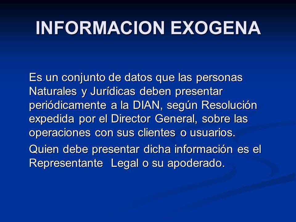 INFORMACION EXOGENA Es un conjunto de datos que las personas Naturales y Jurídicas deben presentar periódicamente a la DIAN, según Resolución expedida
