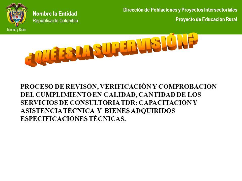 Nombre la Entidad República de Colombia Dirección de Poblaciones y Proyectos Intersectoriales Proyecto de Educación Rural PROCESO DE REVISÓN, VERIFICA