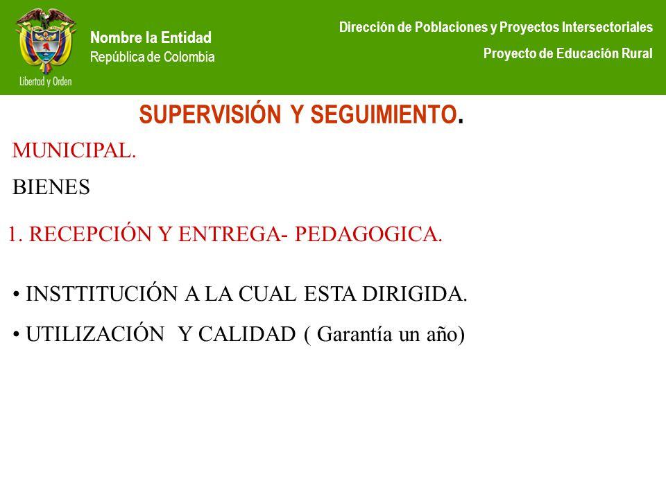 Nombre la Entidad República de Colombia Dirección de Poblaciones y Proyectos Intersectoriales Proyecto de Educación Rural SUPERVISIÓN Y SEGUIMIENTO. M