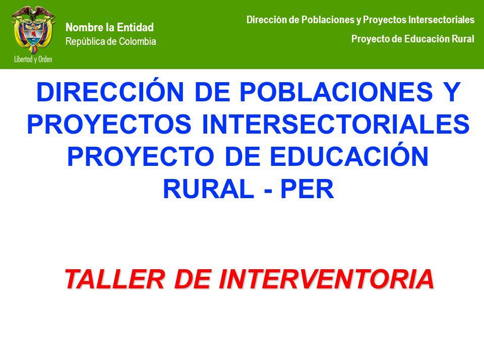 Nombre la Entidad República de Colombia Dirección de Poblaciones y Proyectos Intersectoriales Proyecto de Educación Rural DIRECCIÓN DE POBLACIONES Y P