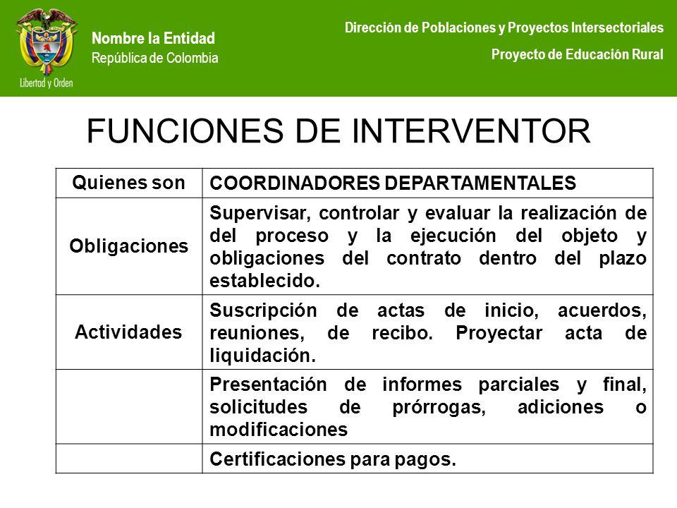 Nombre la Entidad República de Colombia Dirección de Poblaciones y Proyectos Intersectoriales Proyecto de Educación Rural FUNCIONES DE INTERVENTOR Qui