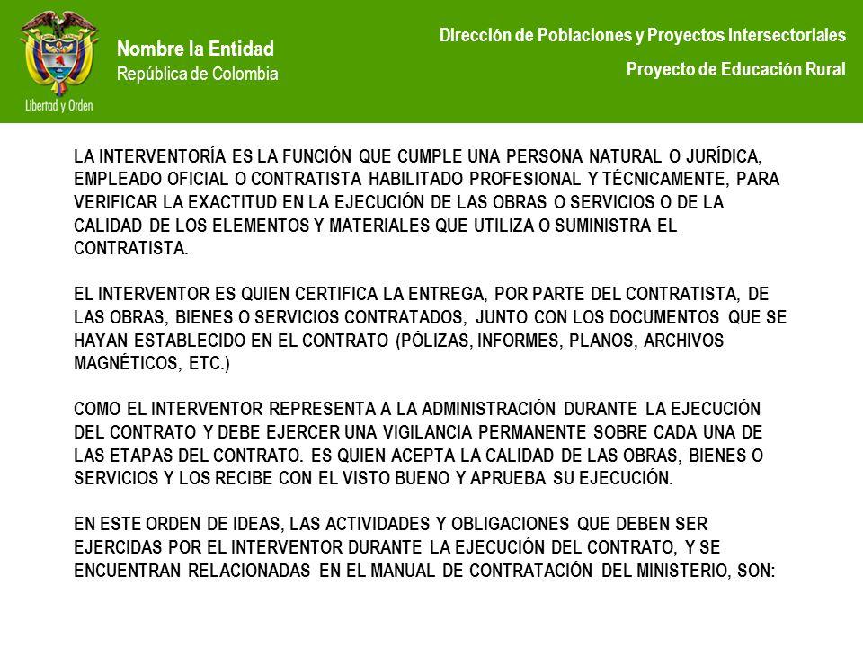 Nombre la Entidad República de Colombia Dirección de Poblaciones y Proyectos Intersectoriales Proyecto de Educación Rural LA INTERVENTORÍA ES LA FUNCI
